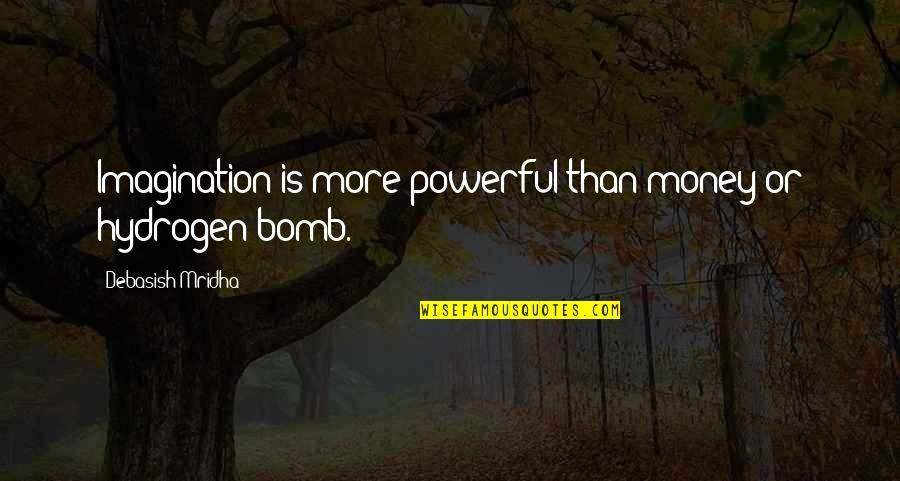 The Hydrogen Bomb Quotes By Debasish Mridha: Imagination is more powerful than money or hydrogen