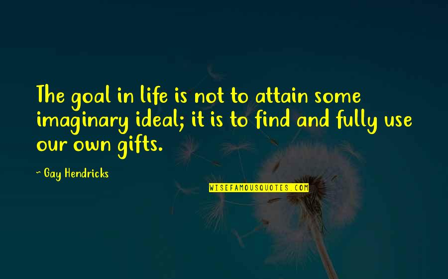 The Ideal Life Quotes By Gay Hendricks: The goal in life is not to attain