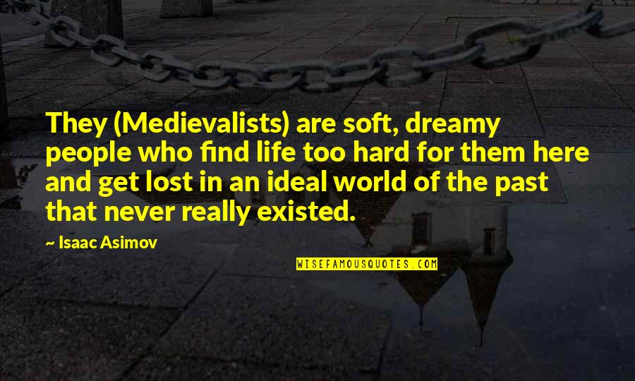 The Ideal Life Quotes By Isaac Asimov: They (Medievalists) are soft, dreamy people who find