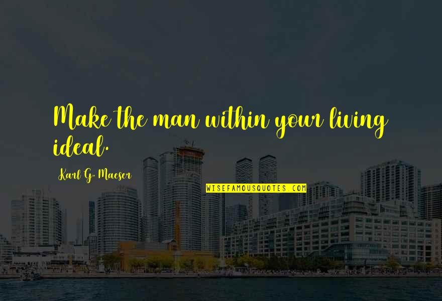 The Ideal Life Quotes By Karl G. Maeser: Make the man within your living ideal.