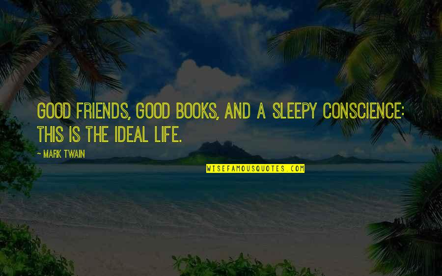 The Ideal Life Quotes By Mark Twain: Good friends, good books, and a sleepy conscience: