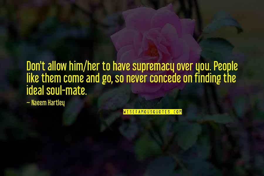 The Ideal Life Quotes By Naeem Hartley: Don't allow him/her to have supremacy over you.