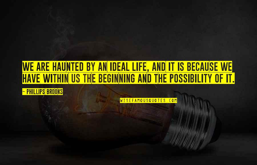 The Ideal Life Quotes By Phillips Brooks: We are haunted by an ideal life, and