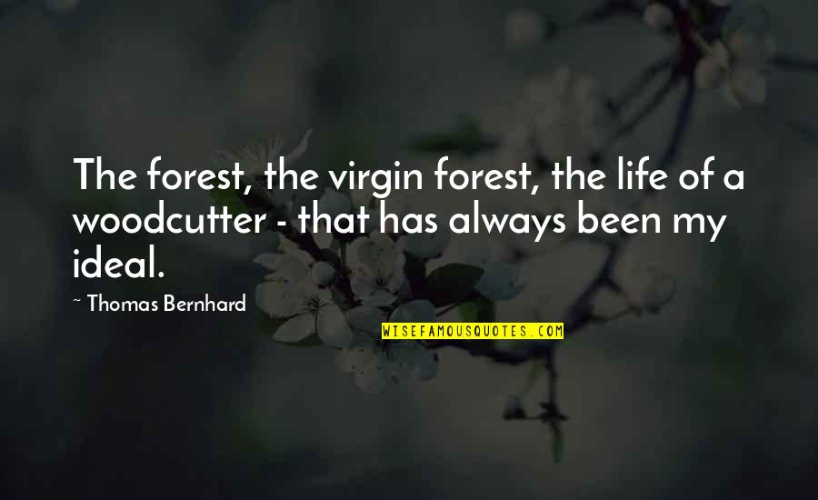 The Ideal Life Quotes By Thomas Bernhard: The forest, the virgin forest, the life of