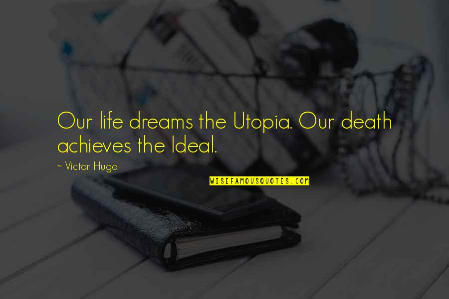 The Ideal Life Quotes By Victor Hugo: Our life dreams the Utopia. Our death achieves