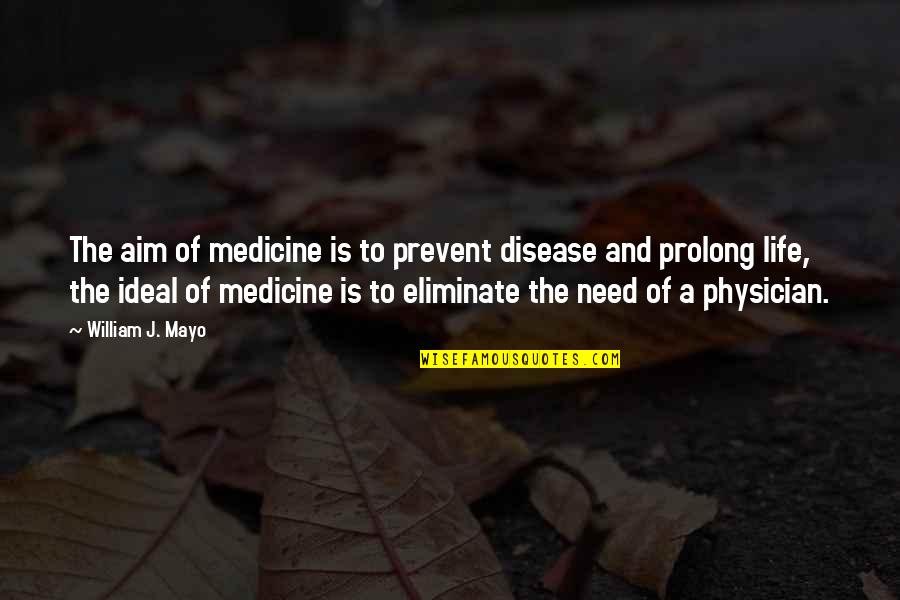 The Ideal Life Quotes By William J. Mayo: The aim of medicine is to prevent disease