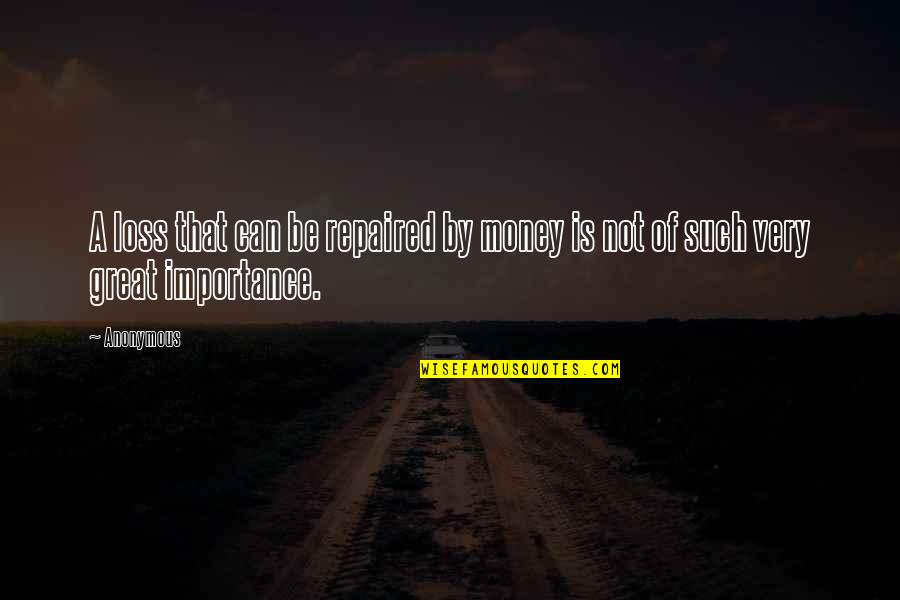 The Importance Of Money Quotes By Anonymous: A loss that can be repaired by money