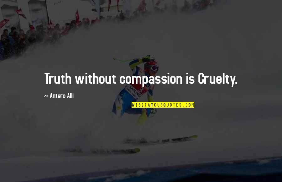 The Importance Of Money Quotes By Antero Alli: Truth without compassion is Cruelty.
