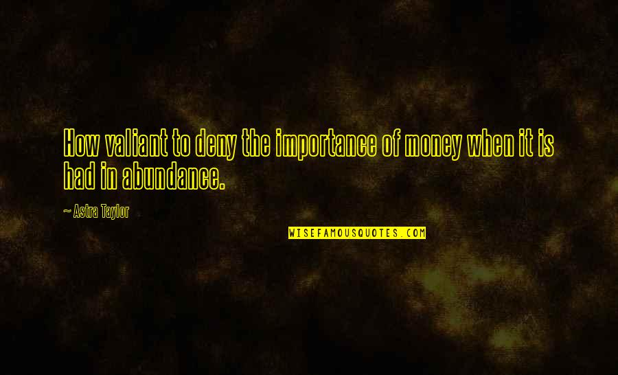 The Importance Of Money Quotes By Astra Taylor: How valiant to deny the importance of money