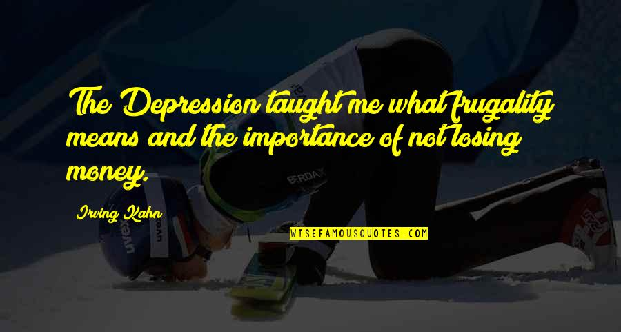 The Importance Of Money Quotes By Irving Kahn: The Depression taught me what frugality means and