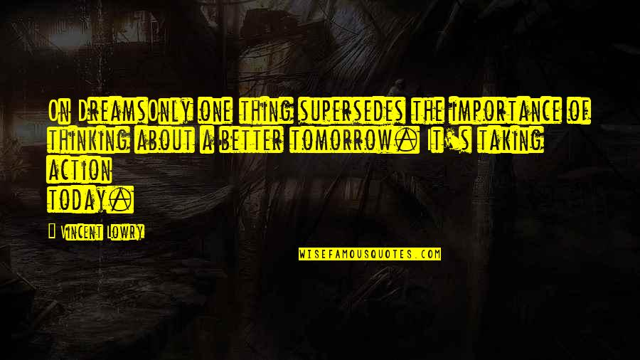 The Importance Of Taking Action Quotes By Vincent Lowry: On DreamsOnly one thing supersedes the importance of