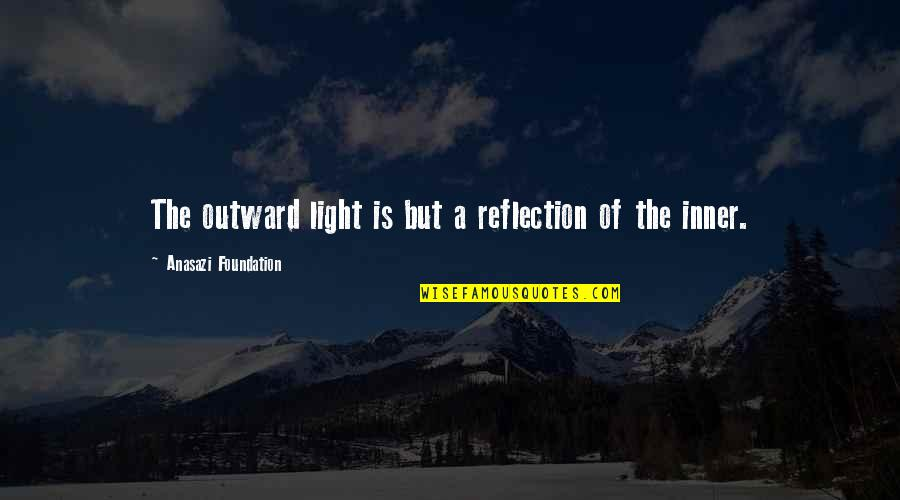 The Inner Light Quotes By Anasazi Foundation: The outward light is but a reflection of