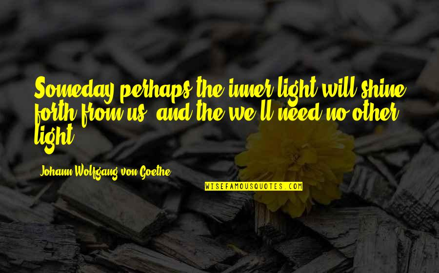The Inner Light Quotes By Johann Wolfgang Von Goethe: Someday perhaps the inner light will shine forth