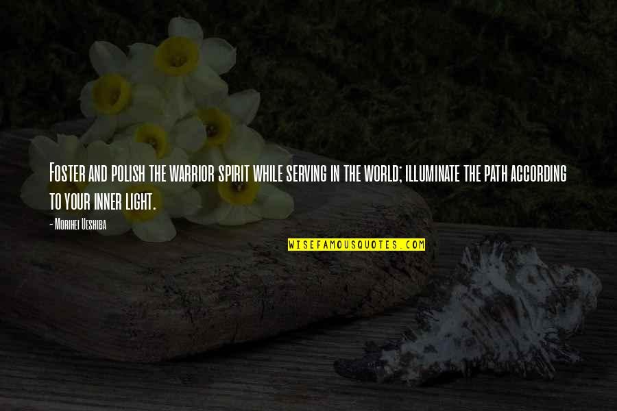 The Inner Light Quotes By Morihei Ueshiba: Foster and polish the warrior spirit while serving