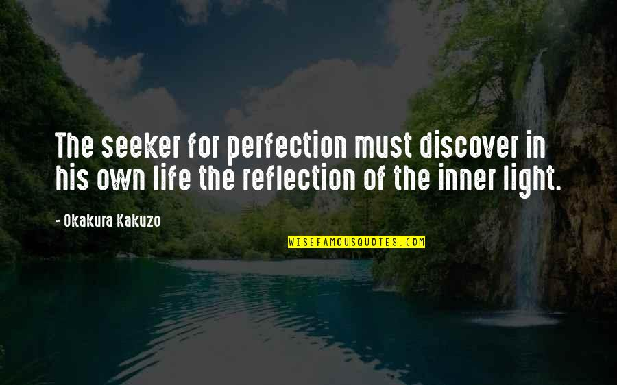 The Inner Light Quotes By Okakura Kakuzo: The seeker for perfection must discover in his