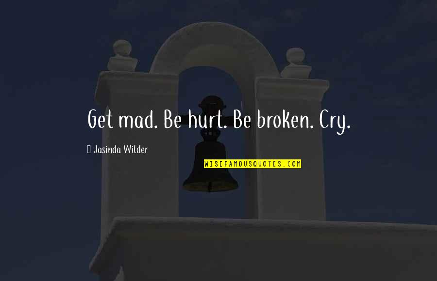 The Internet Is Coming Quotes By Jasinda Wilder: Get mad. Be hurt. Be broken. Cry.
