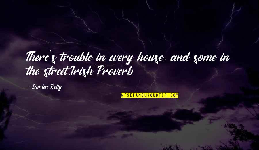 The Irish Quotes By Dorien Kelly: There's trouble in every house, and some in