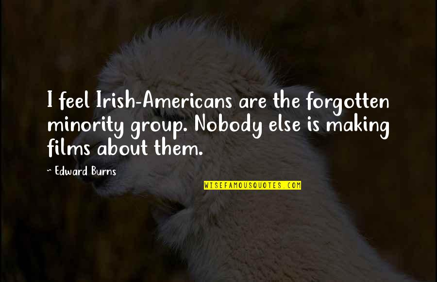 The Irish Quotes By Edward Burns: I feel Irish-Americans are the forgotten minority group.