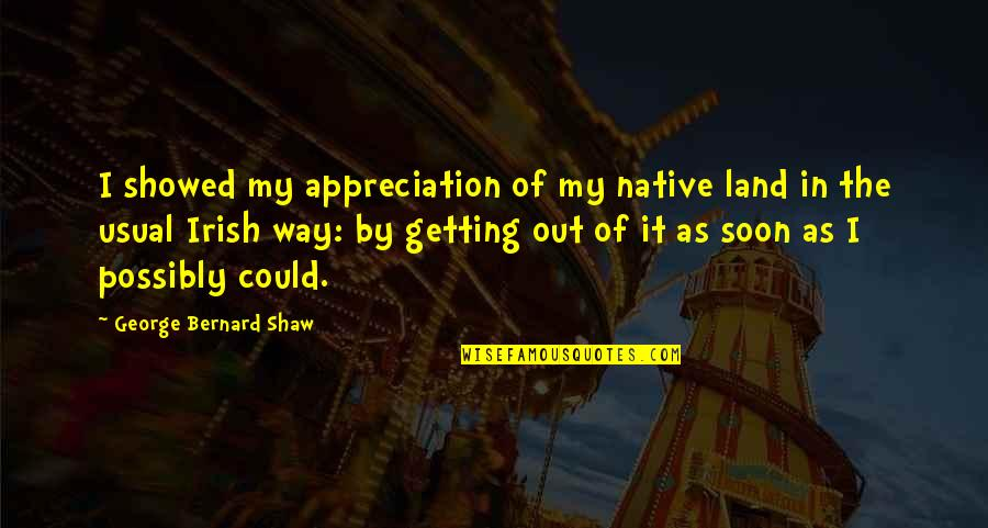 The Irish Quotes By George Bernard Shaw: I showed my appreciation of my native land