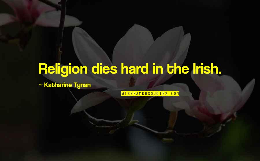 The Irish Quotes By Katharine Tynan: Religion dies hard in the Irish.