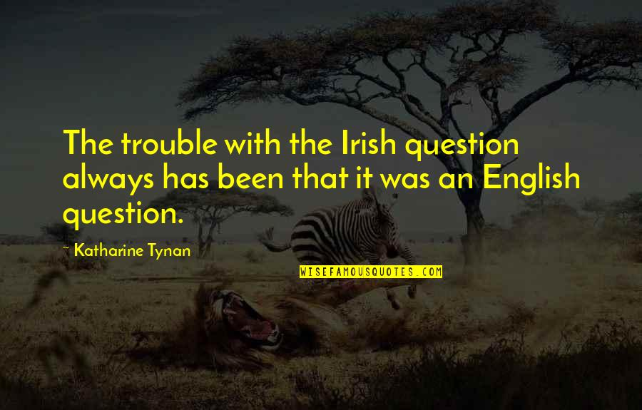 The Irish Quotes By Katharine Tynan: The trouble with the Irish question always has