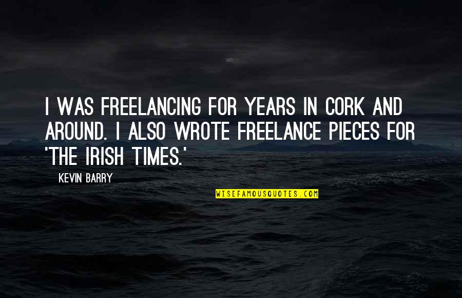 The Irish Quotes By Kevin Barry: I was freelancing for years in Cork and