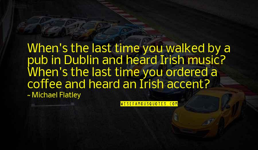 The Irish Quotes By Michael Flatley: When's the last time you walked by a