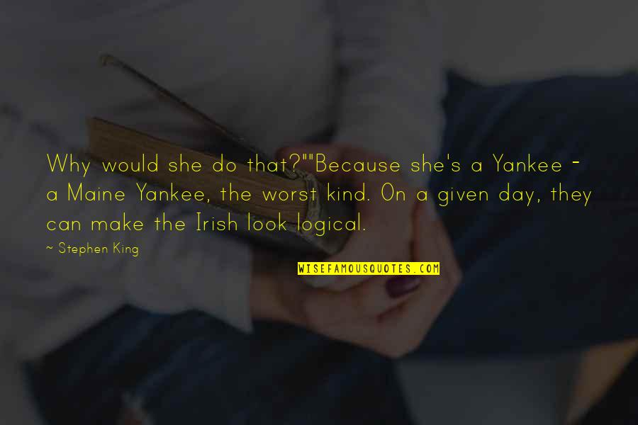 "The Irish Quotes By Stephen King: Why would she do that?""""Because she's a Yankee"