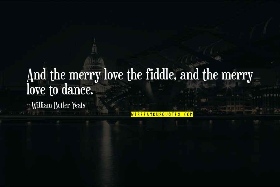 The Irish Quotes By William Butler Yeats: And the merry love the fiddle, and the