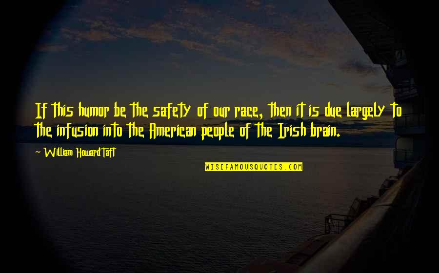 The Irish Quotes By William Howard Taft: If this humor be the safety of our