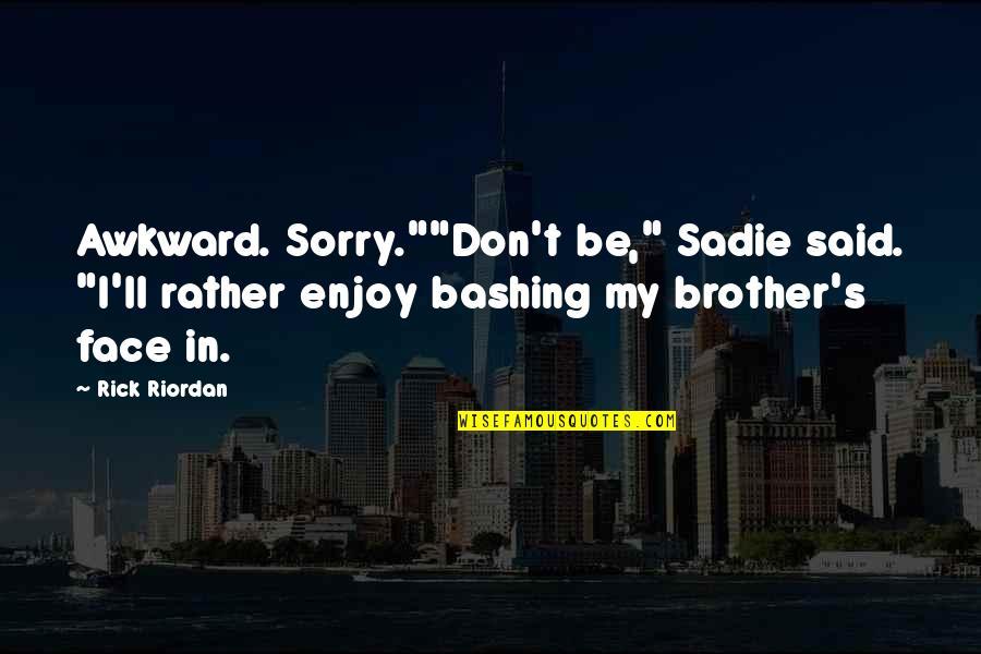 "The Kane Chronicles Sadie Quotes By Rick Riordan: Awkward. Sorry.""""Don't be,"" Sadie said. ""I'll rather enjoy"