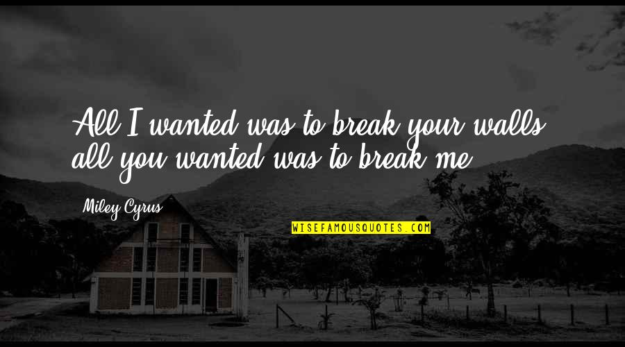 The King And I Master Little Quotes By Miley Cyrus: All I wanted was to break your walls,