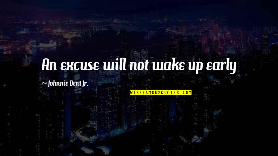 The Kraken Wakes Quotes By Johnnie Dent Jr.: An excuse will not wake up early