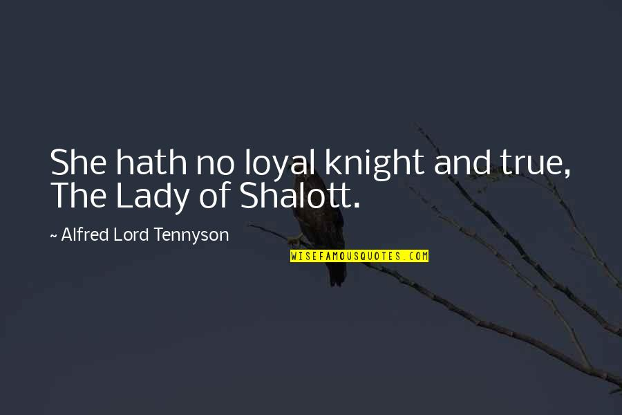 The Lady Of Shalott Quotes By Alfred Lord Tennyson: She hath no loyal knight and true, The