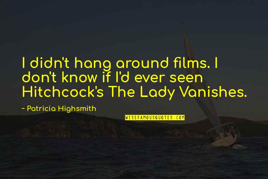 The Lady Vanishes Quotes By Patricia Highsmith: I didn't hang around films. I don't know