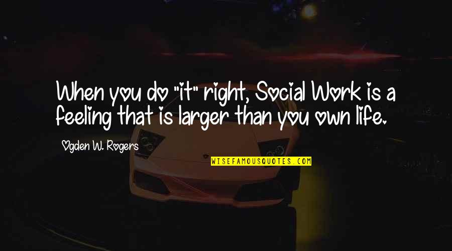 "The Lake House Quotes By Ogden W. Rogers: When you do ""it"" right, Social Work is"