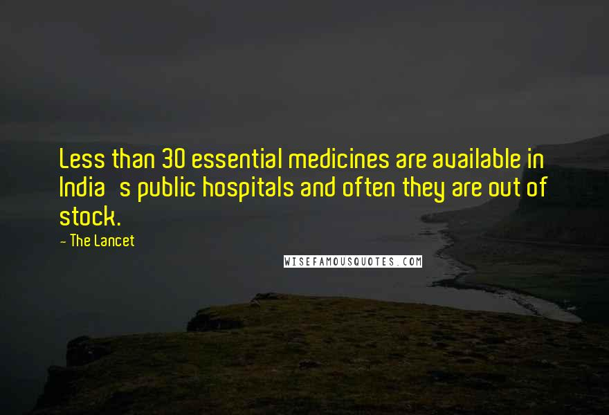 The Lancet quotes: Less than 30 essential medicines are available in India's public hospitals and often they are out of stock.