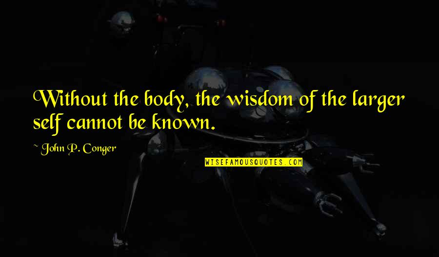 The Land In Grapes Of Wrath Quotes By John P. Conger: Without the body, the wisdom of the larger