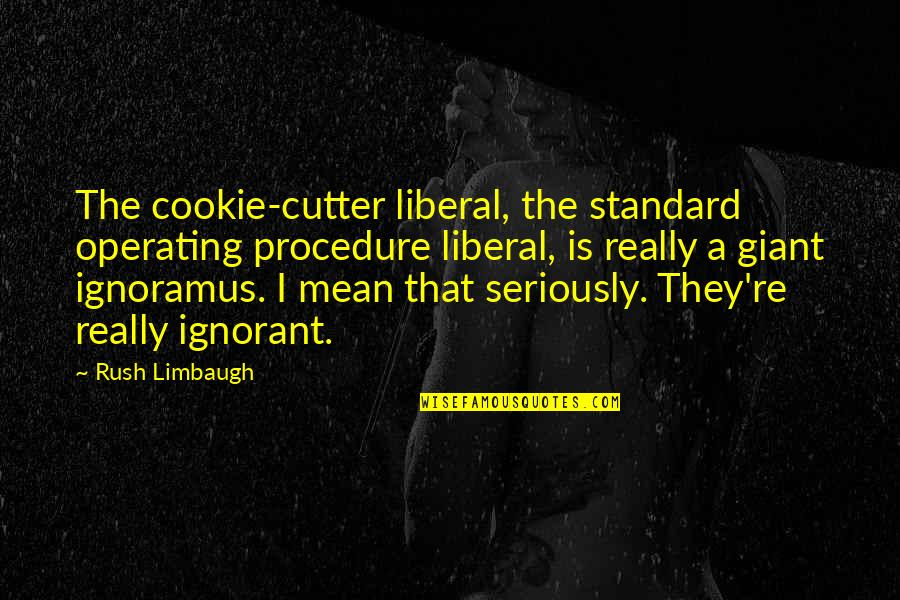 The Last Word Movie Quotes By Rush Limbaugh: The cookie-cutter liberal, the standard operating procedure liberal,