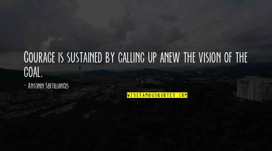 The Law Of Attraction Quotes By Antonin Sertillanges: Courage is sustained by calling up anew the
