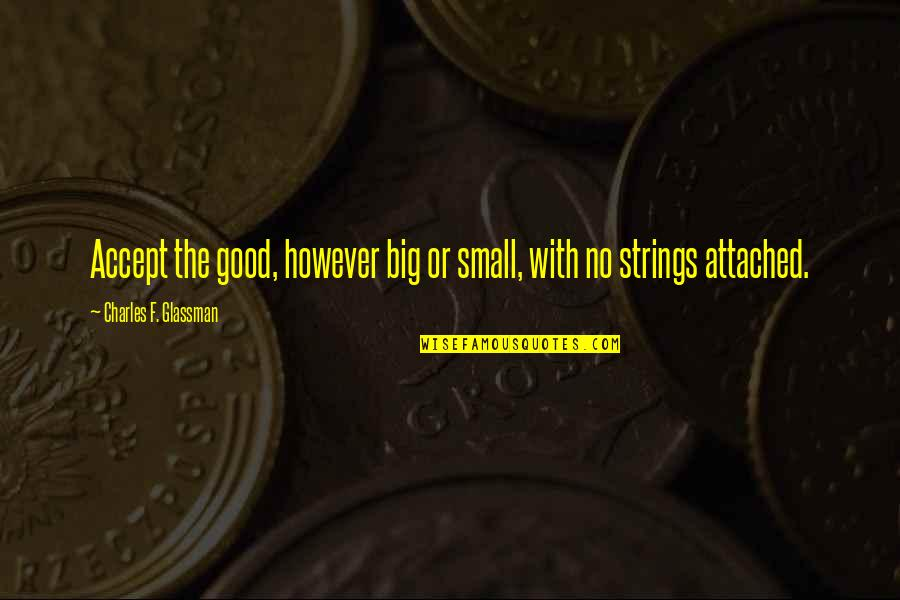 The Law Of Attraction Quotes By Charles F. Glassman: Accept the good, however big or small, with