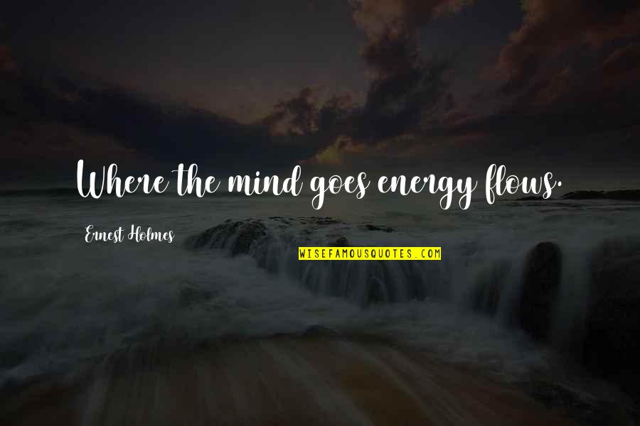 The Law Of Attraction Quotes By Ernest Holmes: Where the mind goes energy flows.