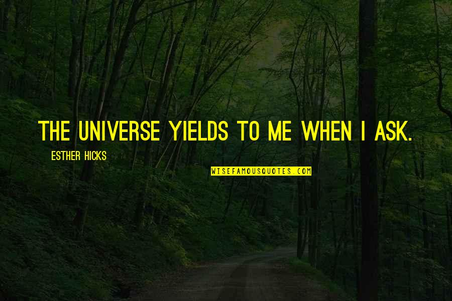 The Law Of Attraction Quotes By Esther Hicks: The Universe yields to me when I ask.