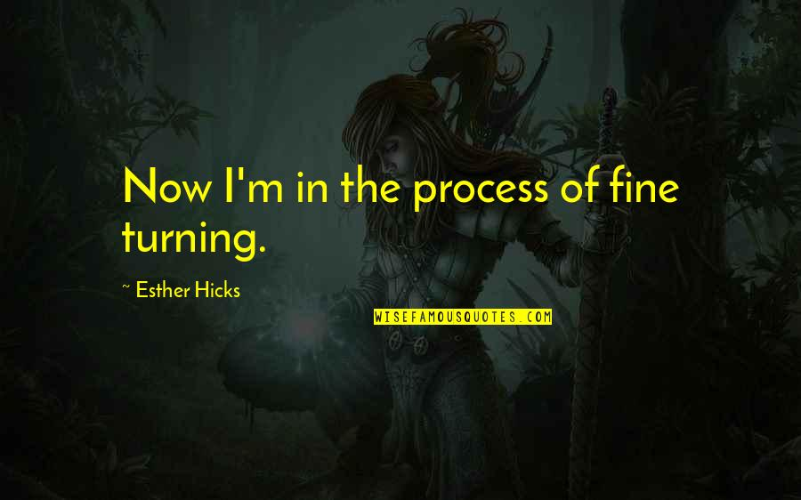 The Law Of Attraction Quotes By Esther Hicks: Now I'm in the process of fine turning.