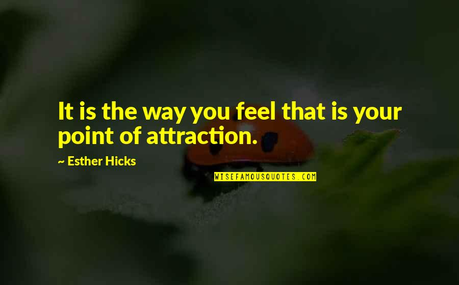 The Law Of Attraction Quotes By Esther Hicks: It is the way you feel that is