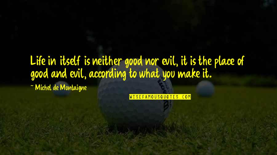 The Law Of Attraction Quotes By Michel De Montaigne: Life in itself is neither good nor evil,
