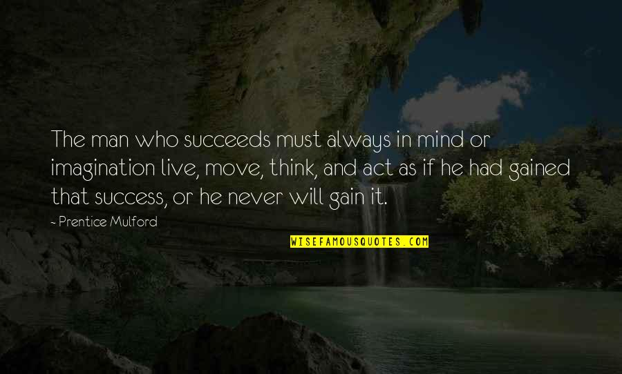 The Law Of Attraction Quotes By Prentice Mulford: The man who succeeds must always in mind
