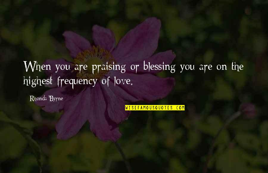 The Law Of Attraction Quotes By Rhonda Byrne: When you are praising or blessing you are