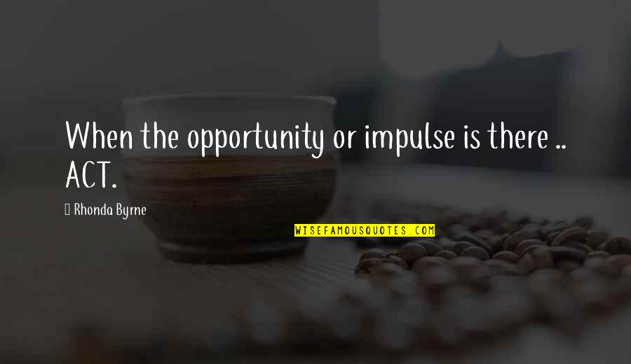 The Law Of Attraction Quotes By Rhonda Byrne: When the opportunity or impulse is there ..