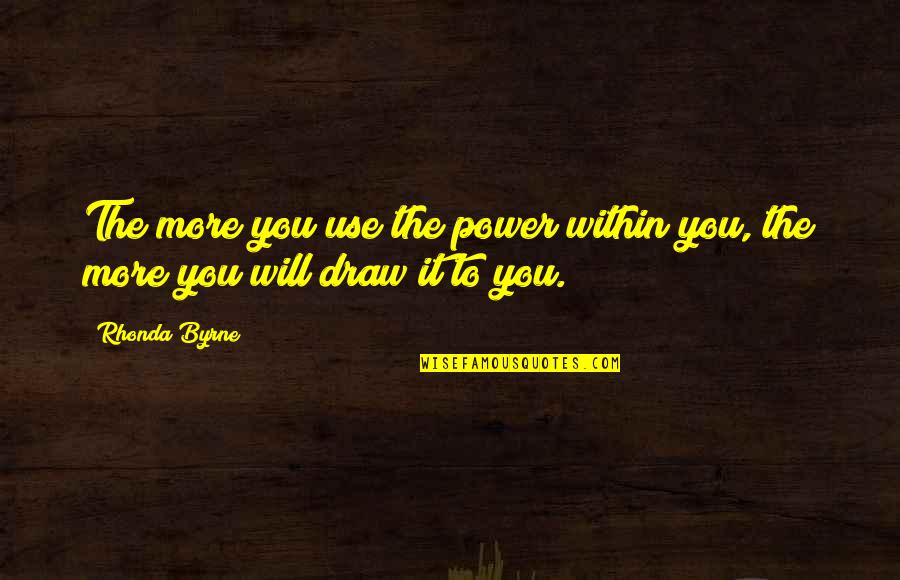 The Law Of Attraction Quotes By Rhonda Byrne: The more you use the power within you,